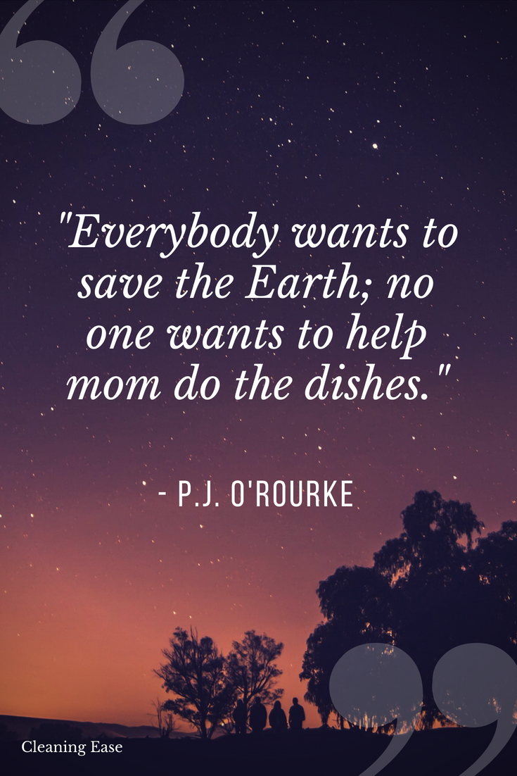 """""""Everybody wants to save the earth; no one wants to help mom do the dishes"""" – P.J. O'Rourke"""