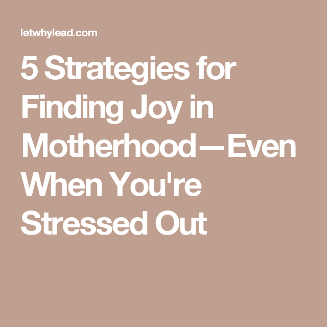 5 Strategies for Finding Joy in Motherhood—Even When You're Stressed Out