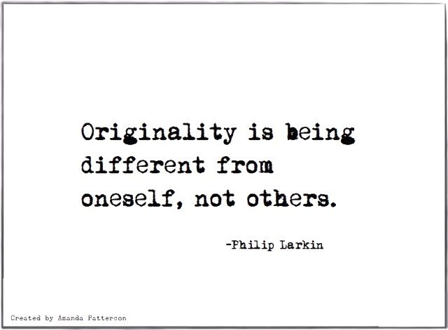 """Originality is being different from oneself, not others."" --Philip Larkin"