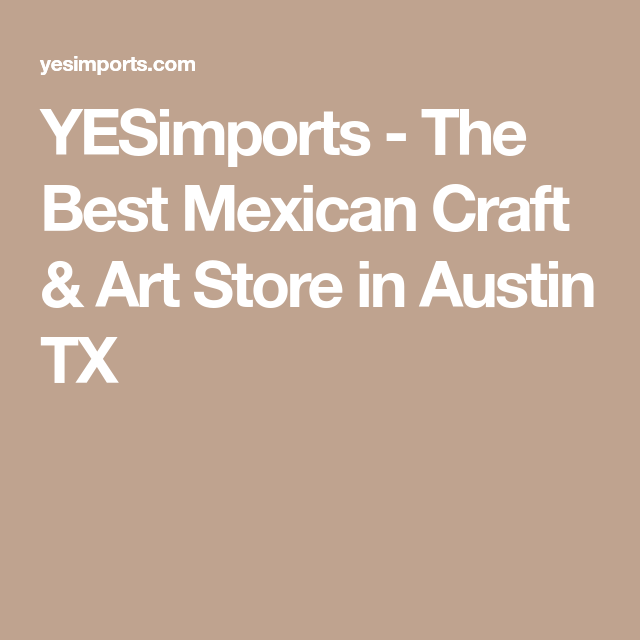 Yesimports The Best Mexican Craft Art Store In Austin Tx Mexican Crafts Art Store Arts And Crafts
