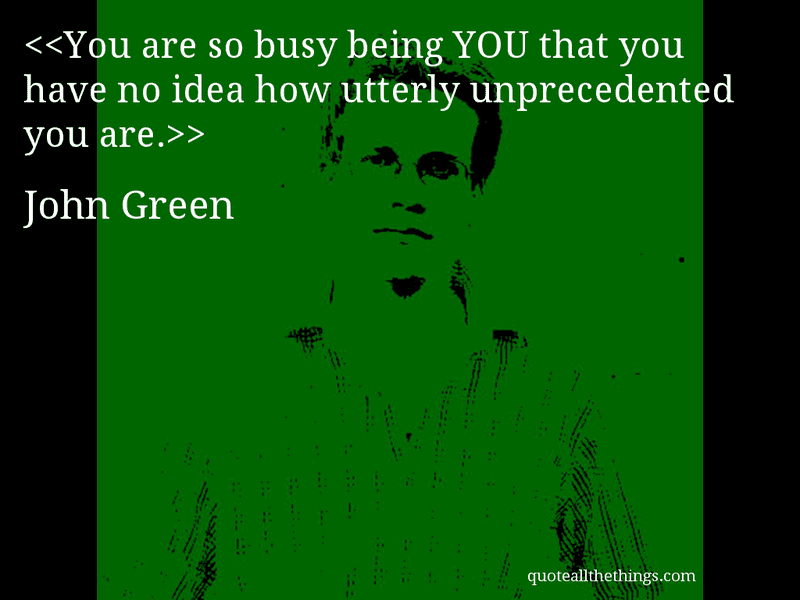 John Green - quote-You are so busy being YOU that you have no idea how utterly unprecedented you are.Source: quoteallthethings.com #JohnGreen #quote #quotation #aphorism #quoteallthethings