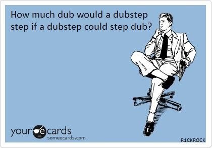 @Nicole Garcia,  How much dub would a dupstep step if a dubstep could step dub?
