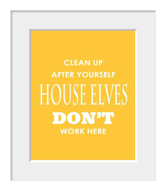 Clean Up After Yourself. House Elves Don't Work Here. I Need A Sign Like This In My Home!