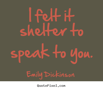 I Felt It Shelter To Speak To You Emily Dickinson Friendship Quotes Friendship Quotes Enough Is Enough Quotes Emily Dickinson