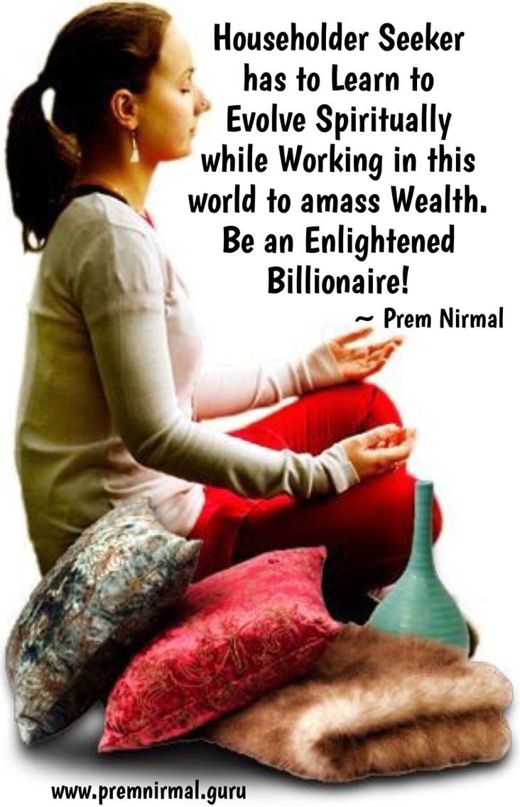 Householder seeker has to Learn to Evolve Spiritually while Working in this world to amass Wealth. Be an Enlightened Billionaire!   ~ Prem Nirmal