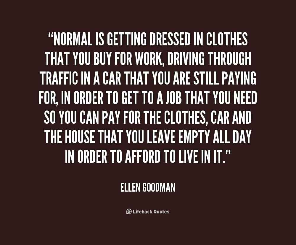 Normal is getting dressed in clothes that you buy for work, driving through traffic in a car that you are still paying for, in order to get to a job that you need so you can pay for the clothes, car and the house that you leave empty all day in order to afford to live in it. - Ellen Goodman at Lifehack Quotes http://quotes.lifehack.org