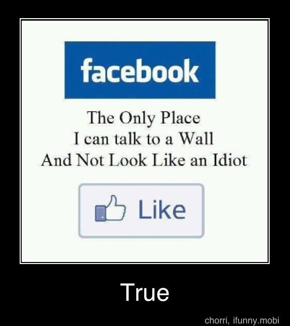 facebook - the only place i can talk to a wall and not look like an idiot