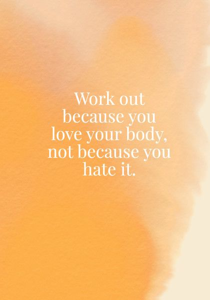 Work out because you love your body, not because you hate it.