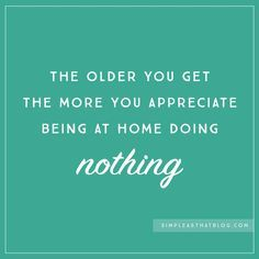The Older You Get The More You Appreciate Being At Home Doing