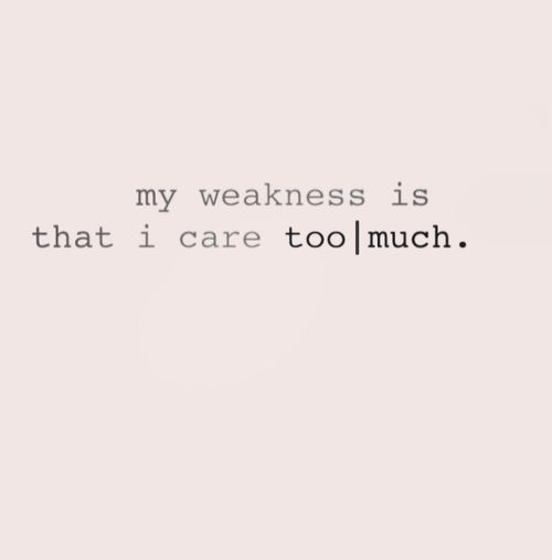 My Weakness Is That I Care Too Much Quotes Quotes Care Too