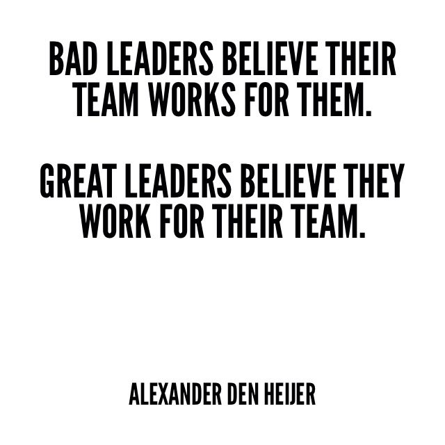 Bad leaders believe their team works for them. Great