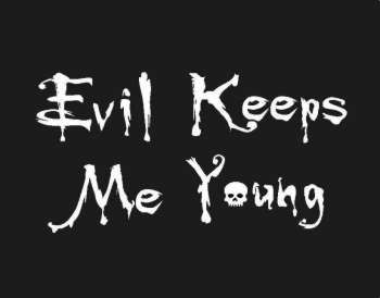 Evil keeps me young ...