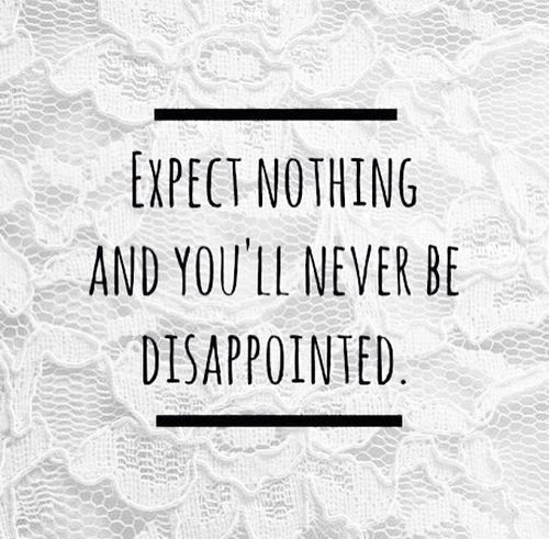 Expect nothing and you'll never be disappointed life quotes quotes quote life lessons disappointment expectations life sayings