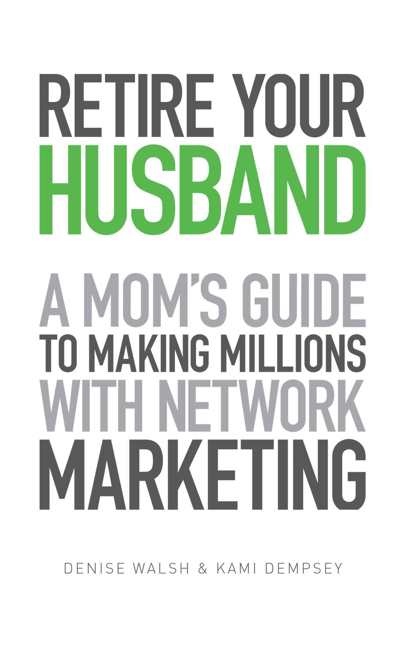Amazon.com: Retire Your Husband: A Mom's Guide To Making Millions With Network Marketing eBook: Denise Walsh, Kami Dempsey, Bailey Walsh: Kindle Store