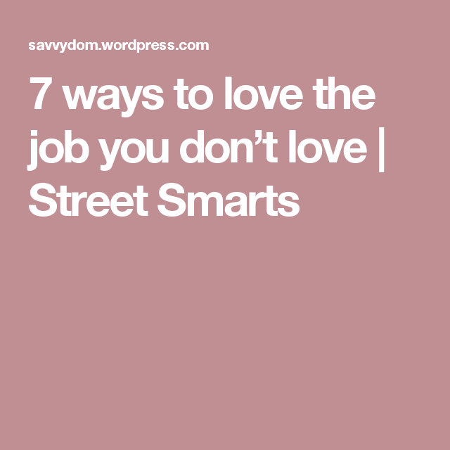 7 ways to love the job you don't love   Street Smarts