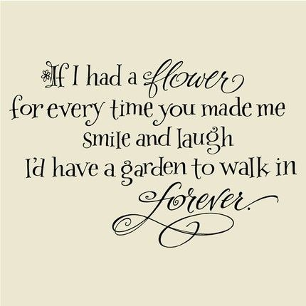 If I Had A Flower For Every Time You Made Me Smile And Laugh D Have Garden To Walk In Forever Quote