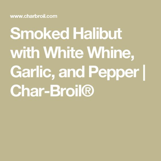 Smoked Halibut with White Whine, Garlic, and Pepper | Char-Broil®