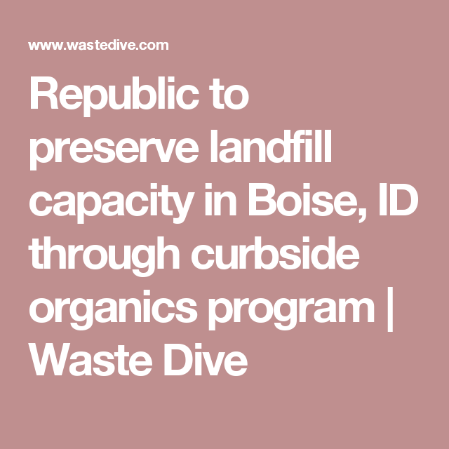 Republic To Preserve Landfill Capacity In Boise Id Through Curbside Organics Program Waste Dive Landfill Boise Preserves