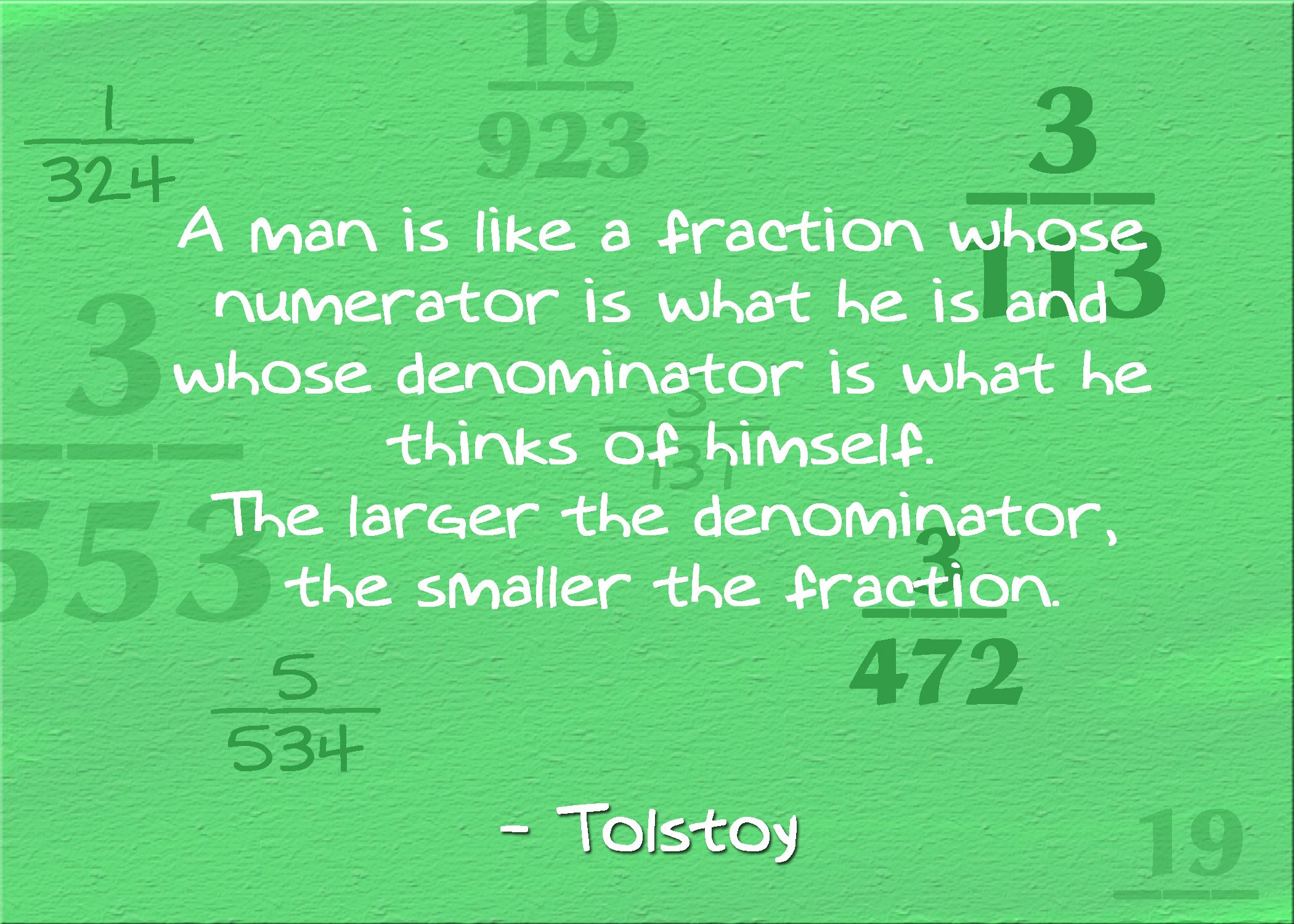 A Man Is Like A Fraction Whose Numerator Is What He Is And Whose Denominator Is What He Thinks Of Himse Inspirational Math Quotes Math Quotes Funny Math Quotes