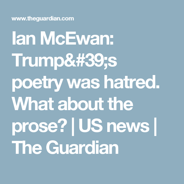 Ian McEwan: Trump's poetry was hatred. What about the prose? | US news | The Guardian