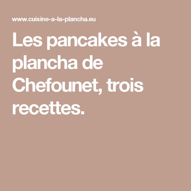 Les pancakes à la plancha de Chefounet, trois recettes.
