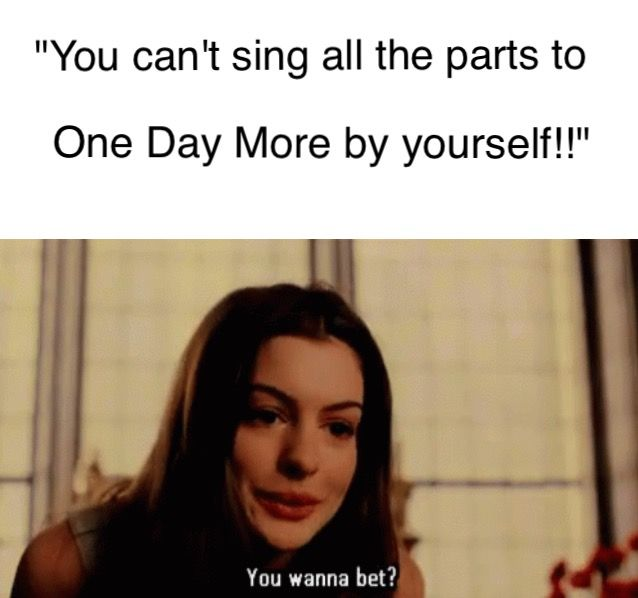 This is funny bc its real. I got challenged one year at the thespian conference on whether or not I could really sing all the parts of One Day More and boy were they in for a surprise