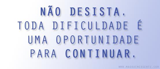 Não desista. Toda dificuldade é uma oportunidade para continuar.