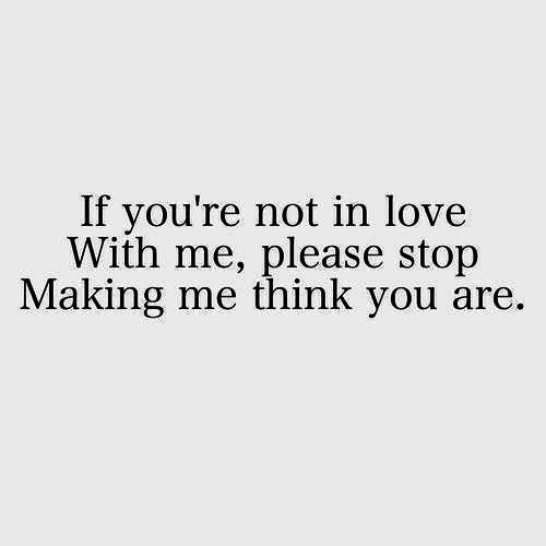 If you\'re not in love with me, please stop making me think ...