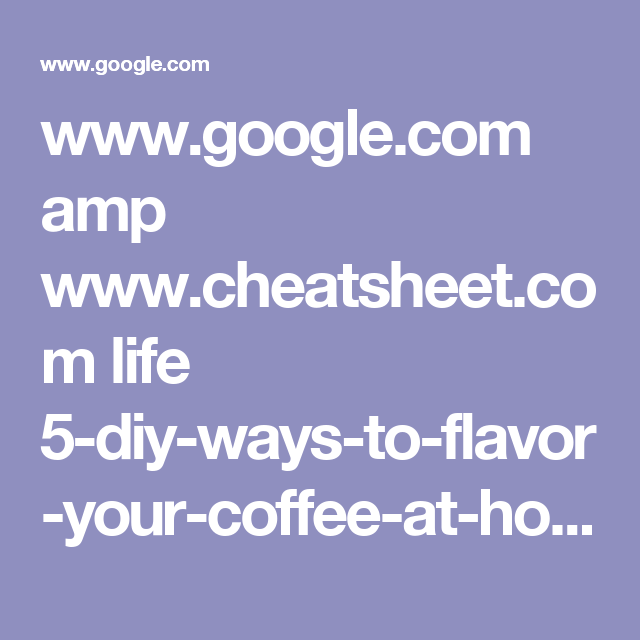 www.google.com amp www.cheatsheet.com life 5-diy-ways-to-flavor-your-coffee-at-home-for-less.html amp