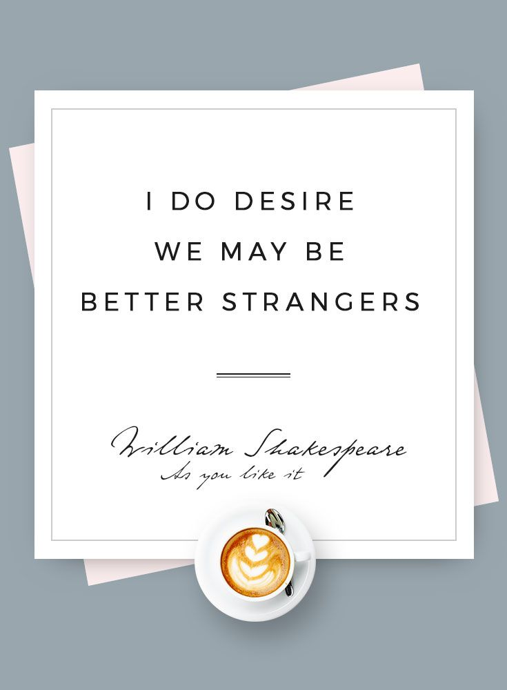 I do desire we may be better strangers - William Shakespeare - As you like it