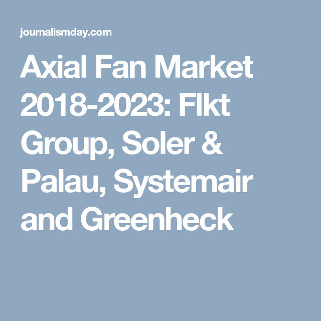 Axial Fan Market 2018-2023: Flkt Group, Soler & Palau, Systemair and ...