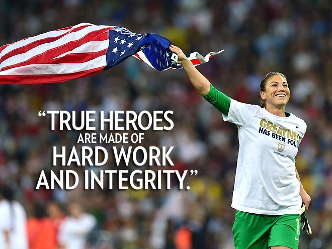 """""""True Heroes are made of hard work and integrity.""""  – Women's soccer star Hope Solo, who led her teammates to Olympic gold and avenged their World Cup loss to Japan, on WhoSay. See more quotes: http://www.people.com/people/package/gallery/0,,20612225_20620372,00.html#"""