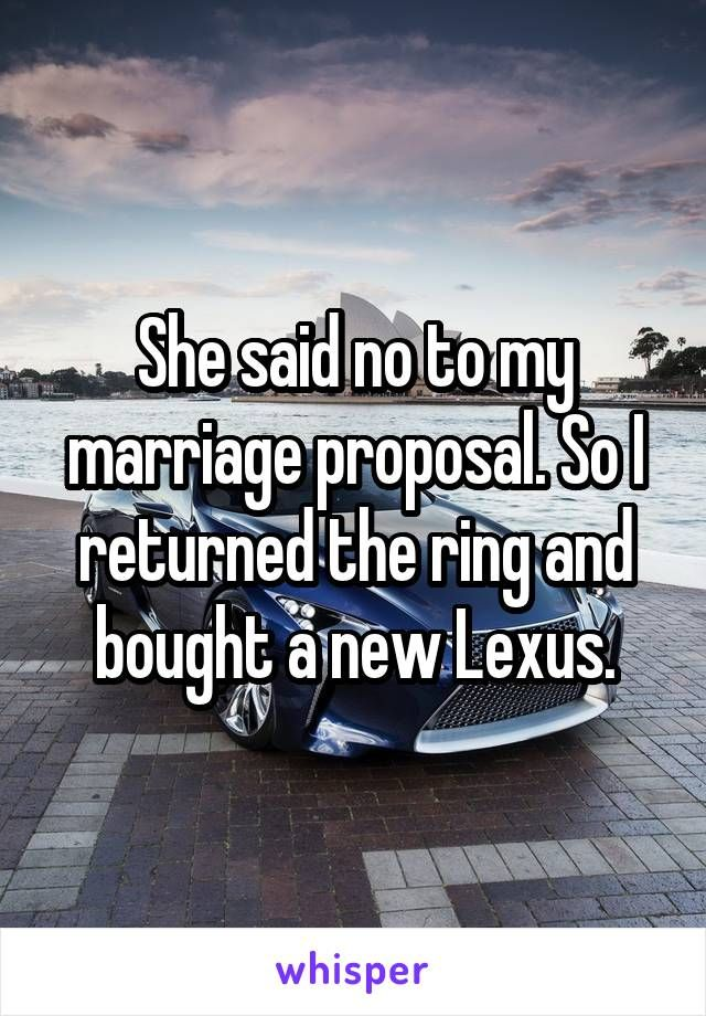 She said no to my marriage proposal. So I returned the