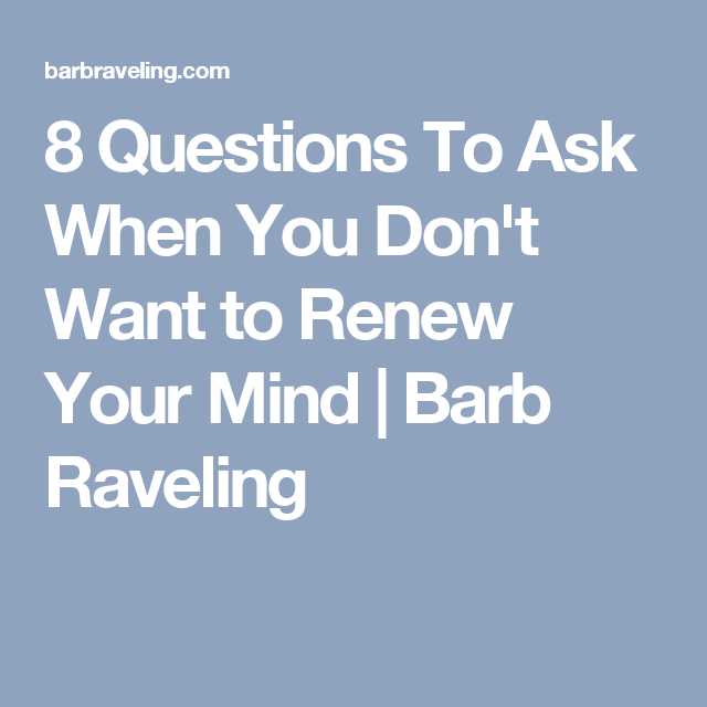 8 Questions To Ask When You Don't Want to Renew Your Mind | Barb Raveling
