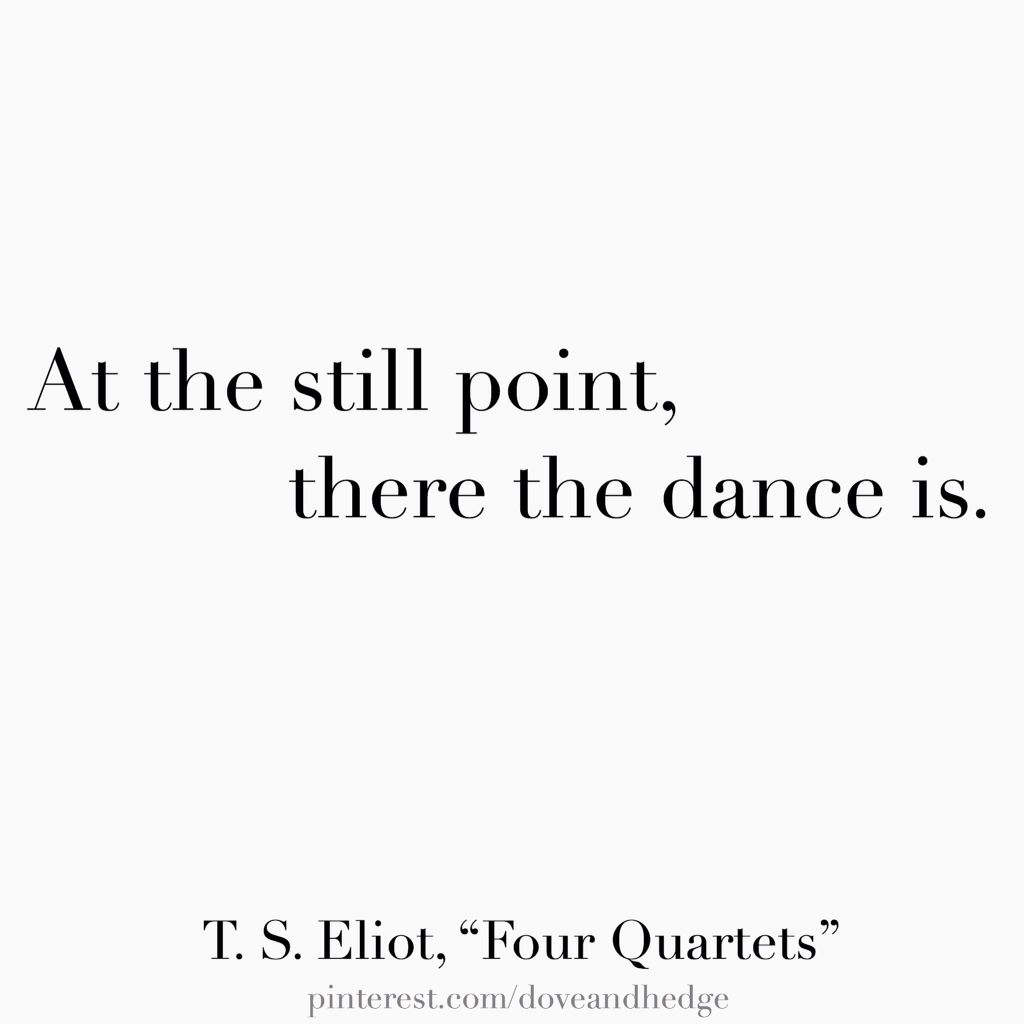"At the still point, there the dance is. —T. S. Eliot, ""Four"