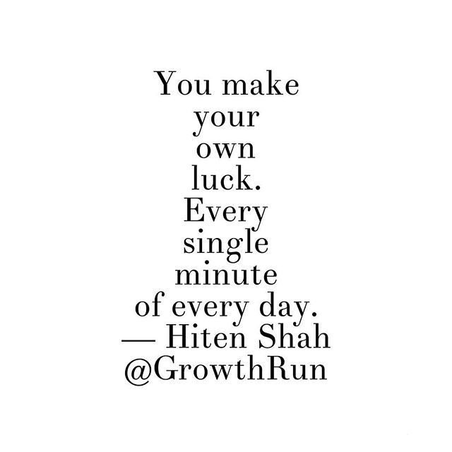 Reposting @growthrun: You make your own luck. Every single minute of every day. — Hiten Shah