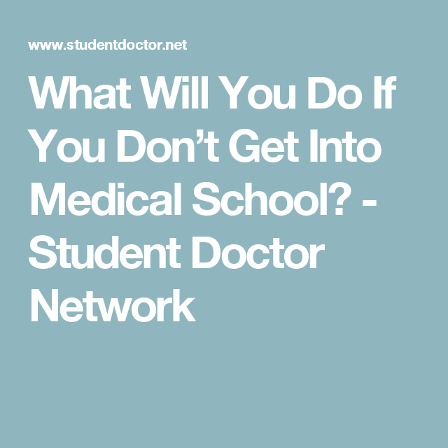 What Will You Do If You Don't Get Into Medical School? - Student Doctor Network