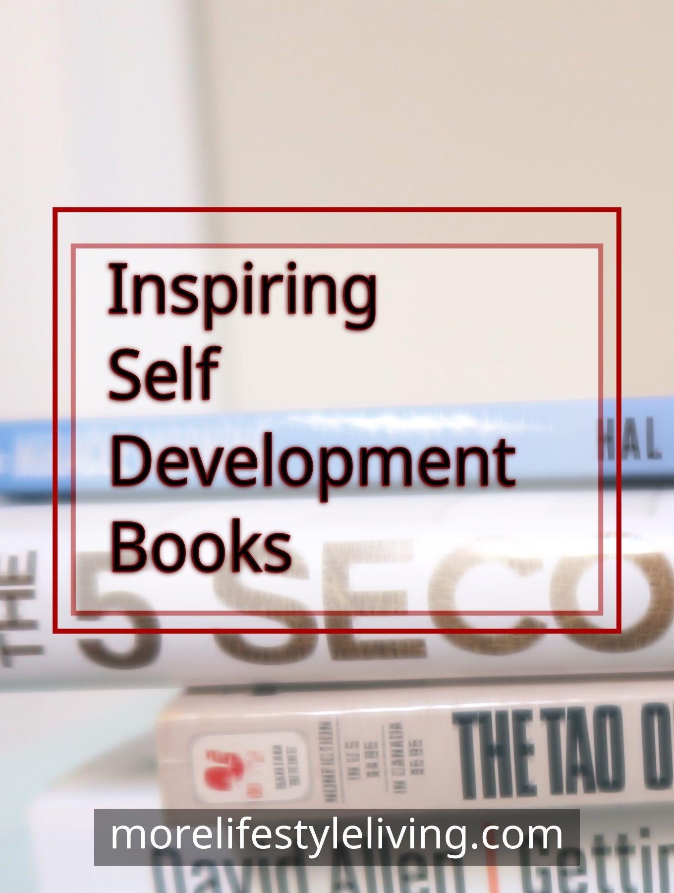 Inspiring Self Development Books; Getting Things Done by David Allen The Tao of Leadership The 5 Second Rule by Mel Robbins The Miracle Morning by Hal Elrod  #morelifestyleliving #personaldevelopment