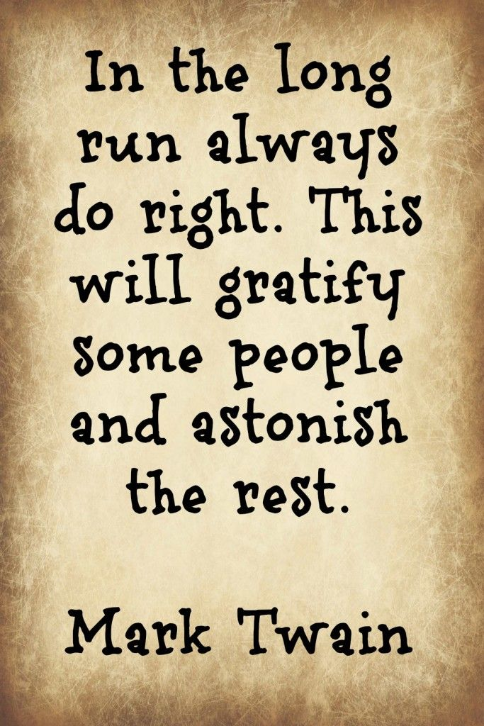 """In the long run always do right. This will gratify some people and astonish the rest."" Mark Twain"