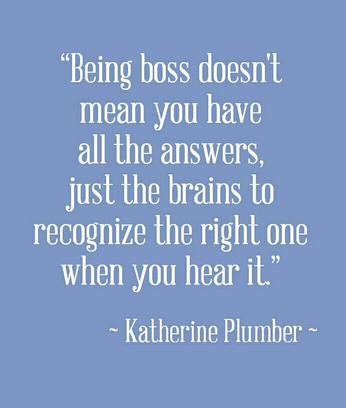 Being Boss Doesn T Mean You Have All The Answers Just The Brains To Recognize The Right One When You He Plumber Quotes Catchy Words Motivational Affirmations