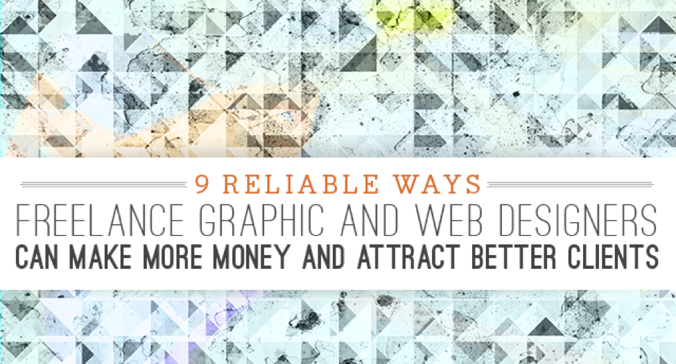 9 Reliable Ways Freelance Graphic And Web Designers Can Make More Money And Attract Better Clients Free Resourc Web Design Graphic Design Tips Make More Money