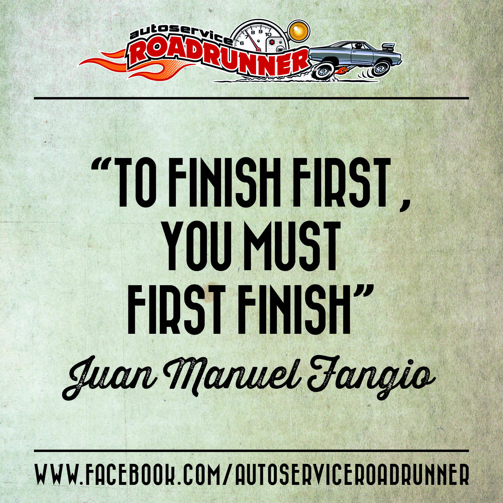 """""""To finish firsT, you must first finish"""" -  Juan Manuel Fangio / www.facebook.com/AutoserviceRoadrunner"""