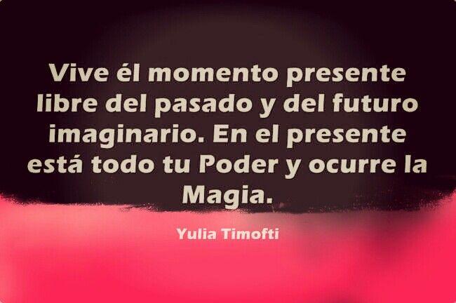 Vive él momento presente libre del pasado y del futuro imaginario. En el presente está todo tu Poder y ocurre la Magia. #BuenosDias y #FelizMartes Corazones!  www.yuliatimofti.com #MujerExitosa #mujerfeliz #coachingmujeres #personalcoach