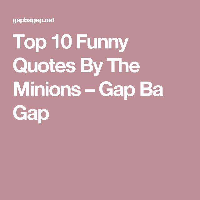 Top 10 Funny Quotes By The Minions U2013 Gap Ba Gap