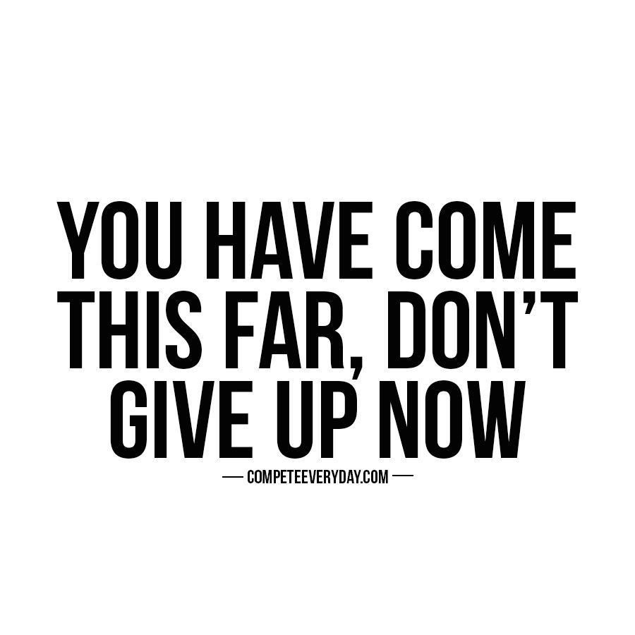 Dare Quotes You've Worked So Hard And Come So Far Don't You Dare Give Up Now