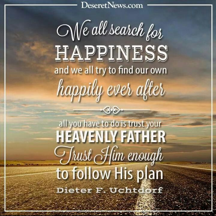 Trust Him To Find True Happiness Uchtdorf Heavenly Father Happily Ever After