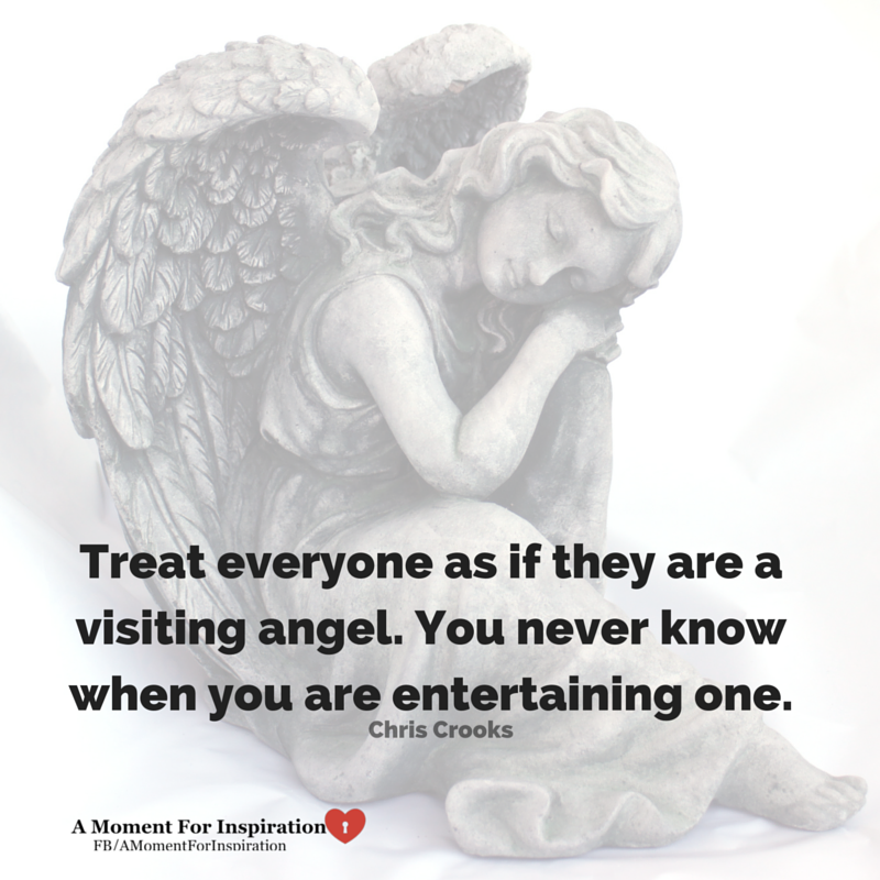 Treat everyone as if they are a visiting angel. You never