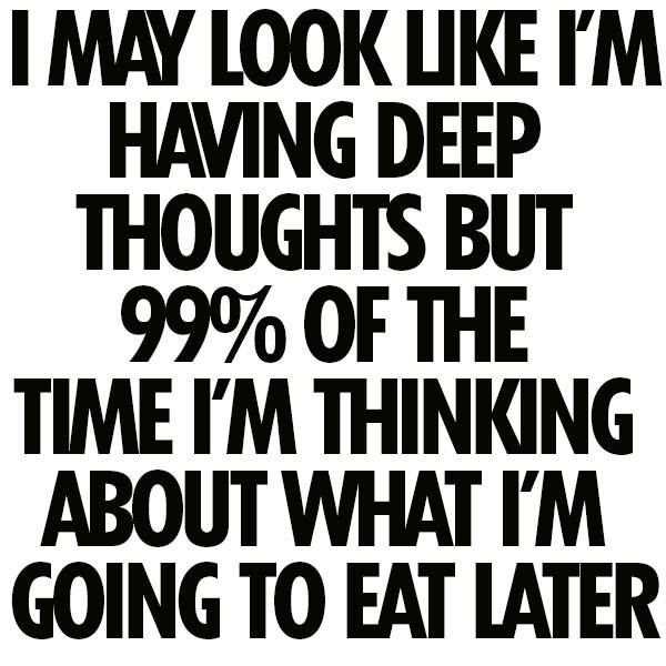 So Accurate Not Only What Am I Going To Eat Later But Basically Meal Planning For Weeks And Weeks Ahead Of Time Lol Funny Quotes Quotes Words