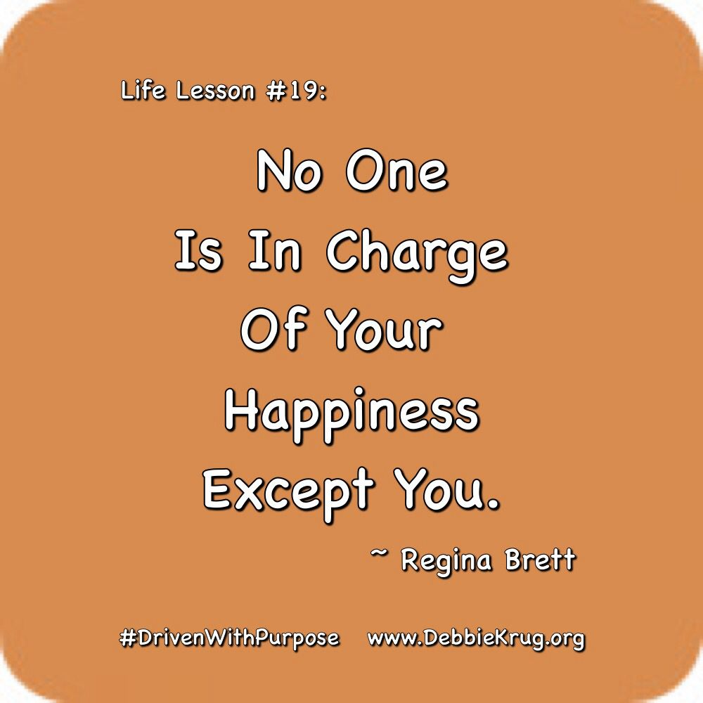 Life Lesson 19 No One Is In Charge Of Your Happiness Except You Regina Brett Drivenwithpurpose Thekindnessri Life Lesson Quotes Life Lessons Life