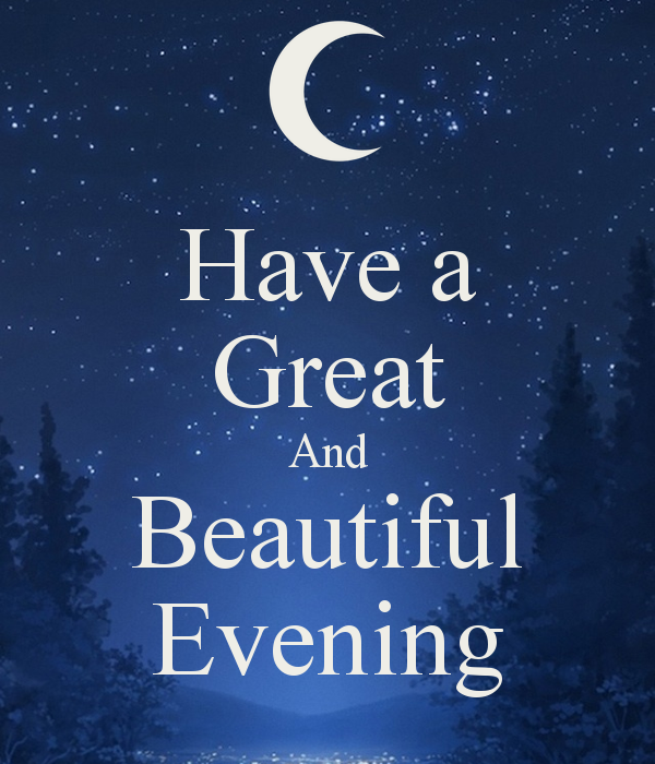 Have a great and beautiful evening!